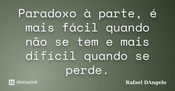 Paradoxo à parte, é mais fácil quando não se tem e mais difícil quando se perde.... Frase de Rafael DAngelo.