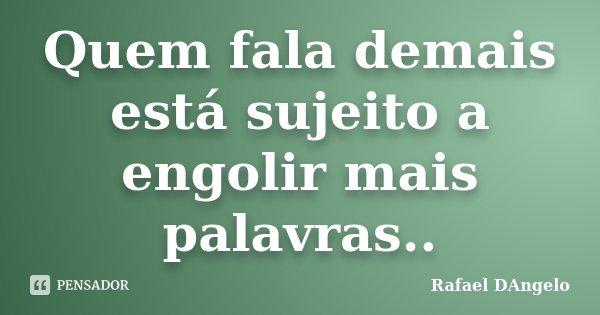 Quem fala demais está sujeito a engolir mais palavras..... Frase de Rafael DAngelo.