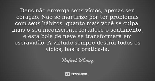 Deus não enxerga seus vícios, apenas seu coração. Não se martirize por ter problemas com seus hábitos, quanto mais você se culpa, mais o seu inconsciente fortal... Frase de Rafael DCruz.