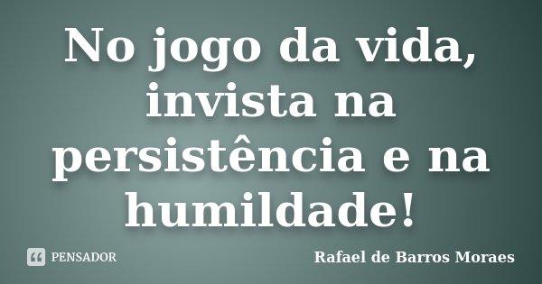 No jogo da vida, invista na persistência e na humildade!... Frase de Rafael de Barros Moraes.