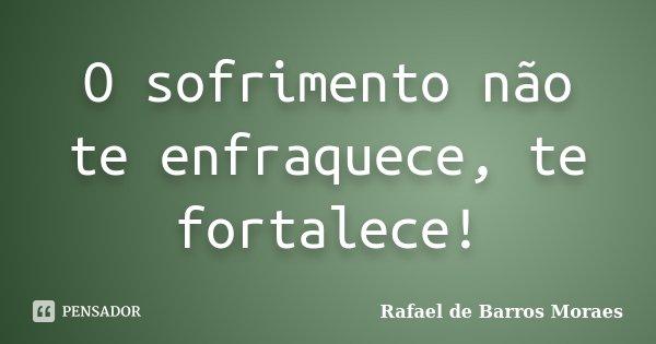 O sofrimento não te enfraquece, te fortalece!... Frase de Rafael de Barros Moraes.