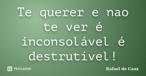 Te querer e nao te ver é inconsolável é destrutível!... Frase de Rafael de Caux.