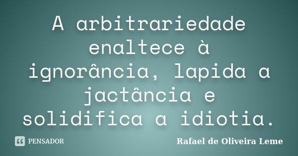 A arbitrariedade enaltece à ignorância, lapida a jactância e solidifica a idiotia.... Frase de Rafael de Oliveira Leme.