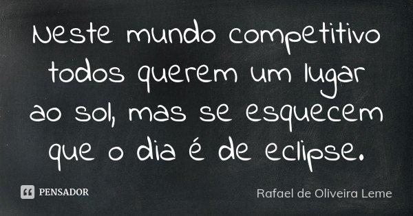 Neste mundo competitivo todos querem um lugar ao sol, mas se esquecem que o dia é de eclipse.... Frase de Rafael de Oliveira Leme.