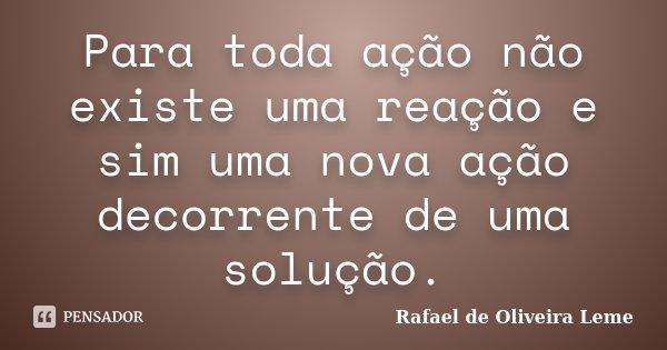 Para toda ação não existe uma reação e sim uma nova ação decorrente de uma solução.... Frase de Rafael de Oliveira Leme.