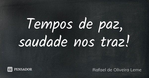Tempos de paz, saudade nos traz!... Frase de Rafael de Oliveira Leme.