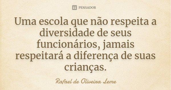 Uma escola que não respeita a diversidade de seus funcionários, jamais respeitará a diferença de suas crianças.... Frase de Rafael de Oliveira Leme.