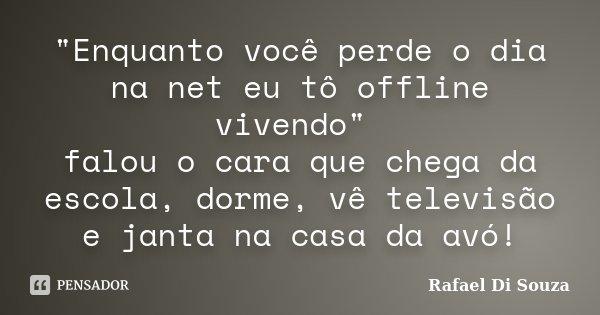"""""""Enquanto você perde o dia na net eu tô offline vivendo"""" falou o cara que chega da escola, dorme, vê televisão e janta na casa da avó!... Frase de Rafael Di Souza."""