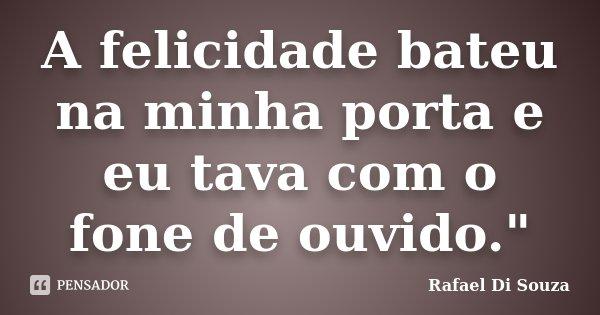 """A felicidade bateu na minha porta e eu tava com o fone de ouvido.""""... Frase de Rafael Di souza."""