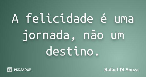 A felicidade é uma jornada, não um destino.... Frase de Rafael Di Souza.