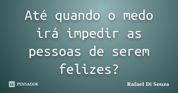 Até quando o medo irá impedir as pessoas de serem felizes?... Frase de Rafael Di Souza.