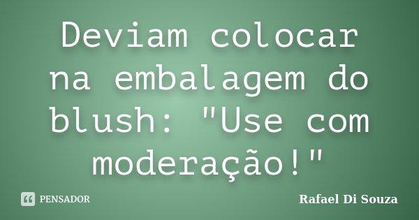 """Deviam colocar na embalagem do blush: """"Use com moderação!""""... Frase de Rafael Di Souza."""
