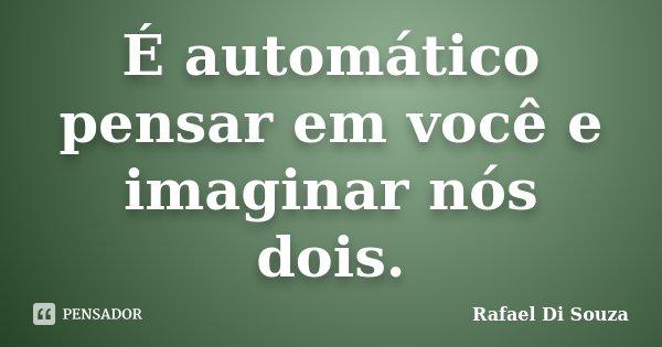 É automático pensar em você e imaginar nós dois.... Frase de Rafael Di Souza.