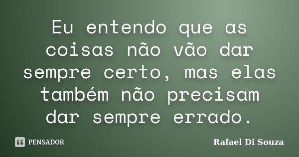 Eu entendo que as coisas não vão dar sempre certo, mas elas também não precisam dar sempre errado.... Frase de Rafael Di Souza.