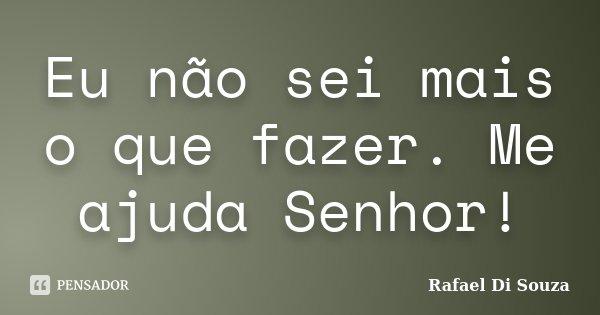 Eu não sei mais o que fazer. Me ajuda Senhor!... Frase de Rafael Di Souza.