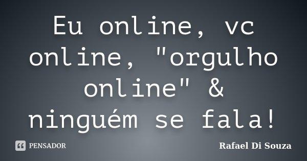 """Eu online, vc online, """"orgulho online"""" & ninguém se fala!... Frase de Rafael Di Souza."""