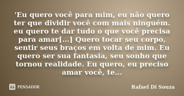 'Eu quero você para mim, eu não quero ter que dividir você com mais ninguém. eu quero te dar tudo o que você precisa para amar[...] Quero tocar seu corpo, senti... Frase de Rafael Di Souza.