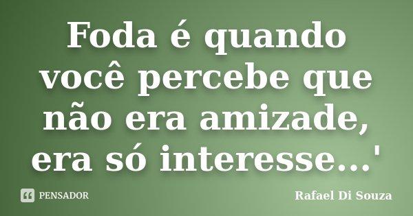 Foda é quando você percebe que não era amizade, era só interesse...'... Frase de Rafael Di Souza.
