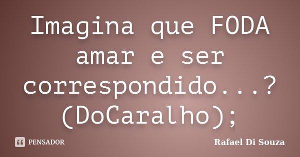 Imagina que FODA amar e ser correspondido...? (DoCaralho);... Frase de Rafael Di Souza.