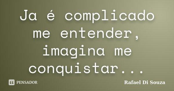 Ja é complicado me entender, imagina me conquistar...... Frase de Rafael Di Souza.