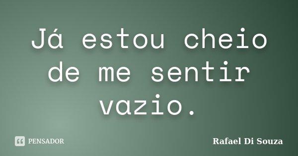 Já estou cheio de me sentir vazio.... Frase de Rafael Di Souza.