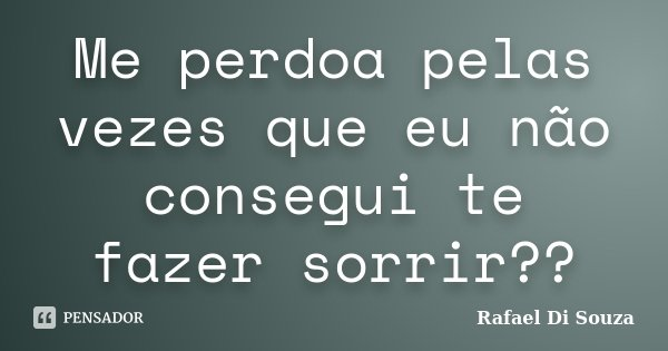 Me perdoa pelas vezes que eu não consegui te fazer sorrir??... Frase de Rafael Di souza.