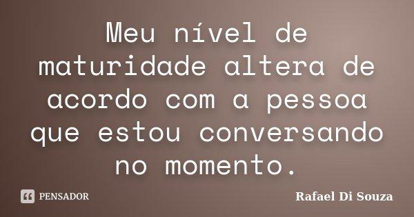 Meu nível de maturidade altera de acordo com a pessoa que estou conversando no momento.... Frase de Rafael Di Souza.