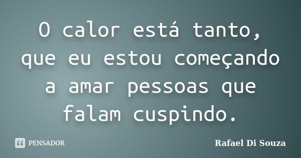 O calor está tanto, que eu estou começando a amar pessoas que falam cuspindo.... Frase de Rafael Di Souza.