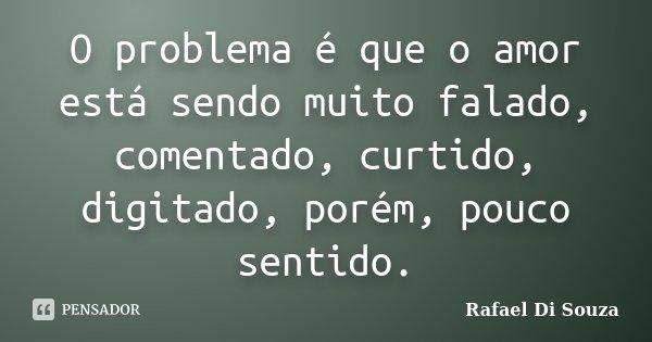 O problema é que o amor está sendo muito falado, comentado, curtido, digitado, porém, pouco sentido.... Frase de Rafael Di Souza.