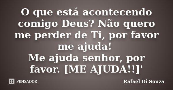 O que está acontecendo comigo Deus? Não quero me perder de Ti, por favor me ajuda! Me ajuda senhor, por favor. [ME AJUDA!!]'... Frase de Rafael Di Souza.
