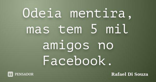 Odeia mentira, mas tem 5 mil amigos no Facebook.... Frase de Rafael Di Souza.