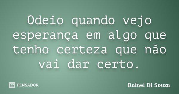 Odeio quando vejo esperança em algo que tenho certeza que não vai dar certo.... Frase de Rafael Di souza.
