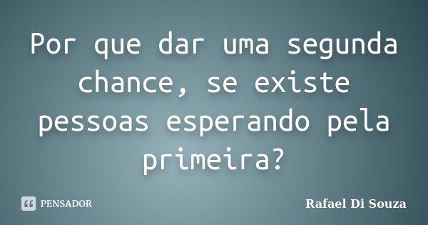 Por que dar uma segunda chance, se existe pessoas esperando pela primeira?... Frase de Rafael Di Souza.