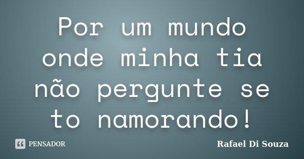 Por um mundo onde minha tia não pergunte se to namorando!... Frase de Rafael Di Souza.