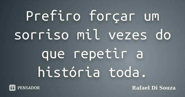 Prefiro forçar um sorriso mil vezes do que repetir a história toda.... Frase de Rafael Di Souza.