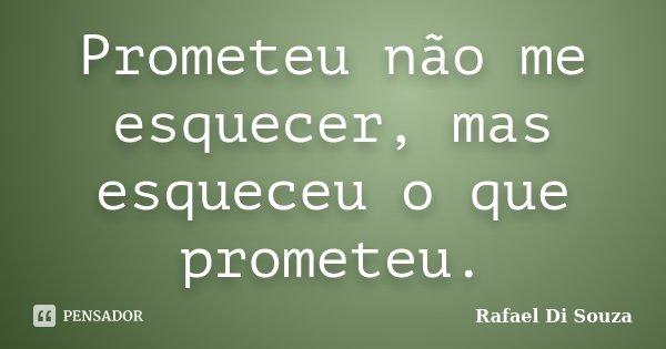 Prometeu não me esquecer, mas esqueceu o que prometeu.... Frase de Rafael Di Souza.