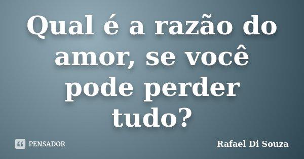 Qual é a razão do amor, se você pode perder tudo?... Frase de Rafael Di Souza.