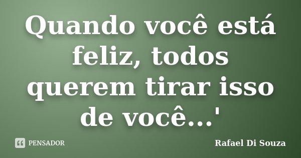 Quando você está feliz, todos querem tirar isso de você...'... Frase de Rafael Di Souza.