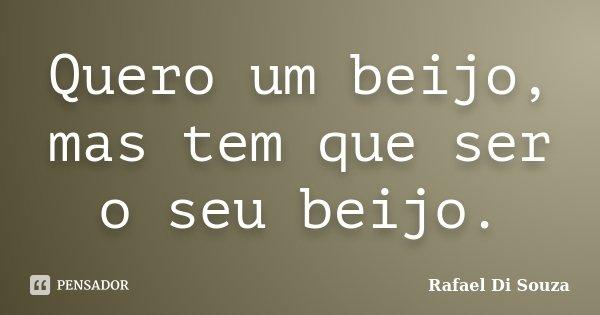 Quero um beijo, mas tem que ser o seu beijo.... Frase de Rafael Di Souza.