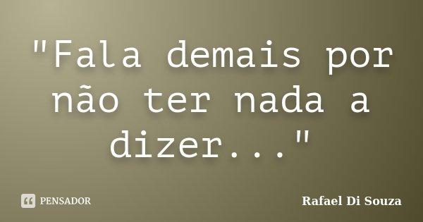 """""""Fala demais por não ter nada a dizer...""""... Frase de Rafael Di Souza."""
