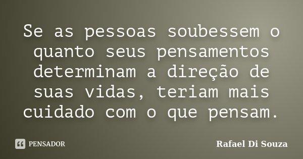 Se as pessoas soubessem o quanto seus pensamentos determinam a direção de suas vidas, teriam mais cuidado com o que pensam.... Frase de Rafael Di Souza.