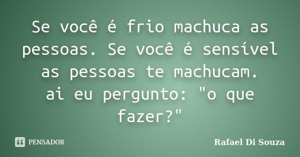 """Se você é frio machuca as pessoas. Se você é sensível as pessoas te machucam. ai eu pergunto: """"o que fazer?""""... Frase de Rafael Di Souza."""
