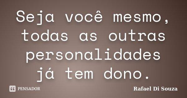 Seja você mesmo, todas as outras personalidades já tem dono.... Frase de Rafael Di Souza.
