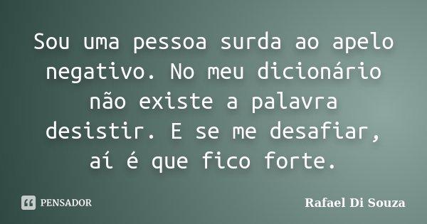 Sou uma pessoa surda ao apelo negativo. No meu dicionário não existe a palavra desistir. E se me desafiar, aí é que fico forte.... Frase de Rafael Di Souza.