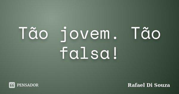 Tão jovem. Tão falsa!... Frase de Rafael Di Souza.