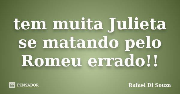 tem muita Julieta se matando pelo Romeu errado!!... Frase de Rafael Di Souza.
