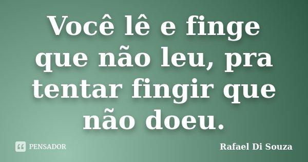 Você lê e finge que não leu, pra tentar fingir que não doeu.... Frase de Rafael Di Souza.