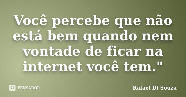 """Você percebe que não está bem quando nem vontade de ficar na internet você tem.""""... Frase de Rafael Di souza."""