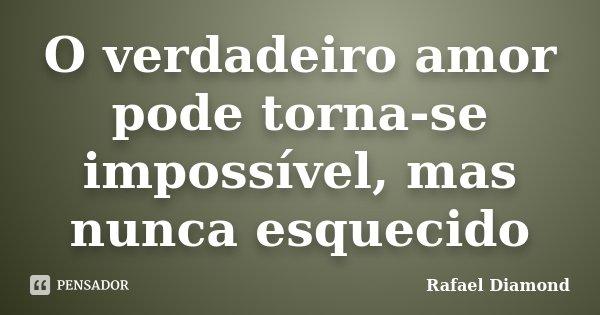 O verdadeiro amor pode torna-se impossível, mas nunca esquecido... Frase de Rafael Diamond.