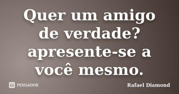 Quer um amigo de verdade? apresente-se a você mesmo.... Frase de Rafael Diamond.